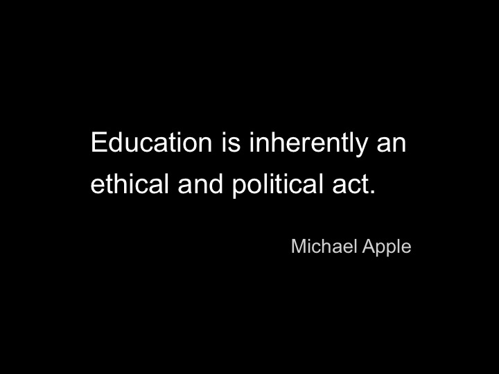 """Education is inherently an ethical and political act"" - Michael Apple"